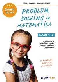 Problem solving in matematica. Classi 4-5. Un allenamento delle capacità di problem solving attraverso problemi di logica, aritmetica, geometria, calcolo delle probabilità e statistica
