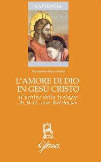 L'amore di Dio in Gesù Cristo come principio ermeneutico della vita cristiana nella teologia di Hans Urs Von Balthasar