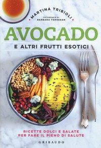 Avocado e altri frutti esotici. Ricette dolci e salate per fare il pieno di salute