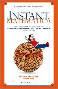 Instant matematica. Dalle potenze alle equazioni: un metodo innovativo per usare i numeri divertendosi