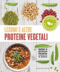 Legumi e altre proteine vegetali. Sane e gustose ricette in sintonia con la natura