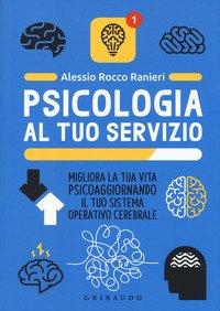 Psicologia al tuo servizio. Migliora la tua vita psicoaggiornando il tuo sistema operativo cerebrale