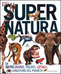 Super natura. Le 100 più grandi, veloci, letali creature del pianeta