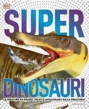 Superdinosauri. Le creature più grandi, veloci e affascinanti della preistoria!