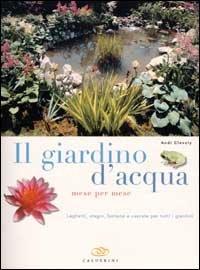 Il giardino d'acqua mese per mese. Laghetti, stagni, fontane e cascate per tutti i giardini