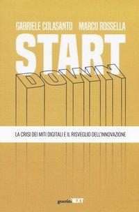 Start down. La crisi dei miti digitali e il risveglio dell'innovazione