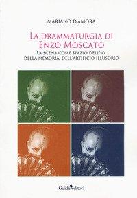 La drammaturgia di Enzo Moscato. La scena come spazio dell'io, della memoria, dell'artificio illusorio