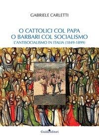O cattolici col papa o barbari col socialismo. L'antisocialismo in Italia (1849-1899)