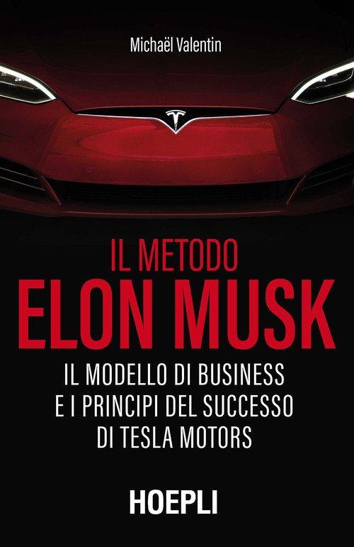 Il metodo Elon Musk. Il modello di business e i principi del successo di Tesla Motors