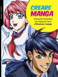 Creare manga. Una guida interattiva per imparare l'arte di illustrare i manga