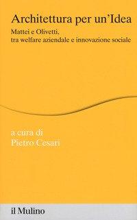 Architettura per un'idea. Mattei e Olivetti, tra welfare aziendale e innovazione sociale