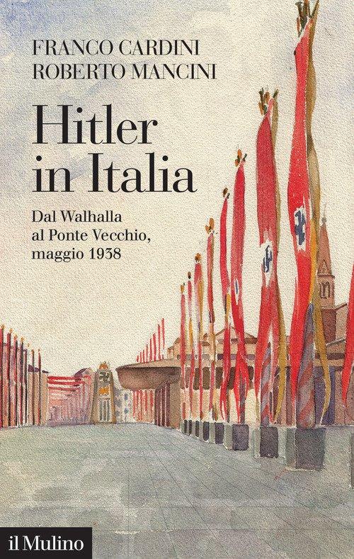 Hitler in Italia. Dal Walhalla a Pontevecchio, maggio 1938
