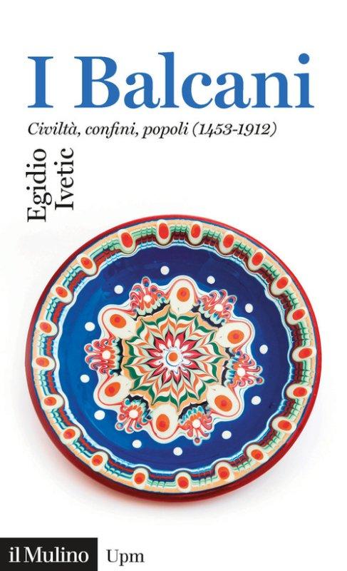 I Balcani. Civiltà confini, popoli (1453-1912)