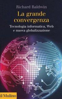 La grande convergenza. Tecnologia informatica, web e nuova globalizzazione