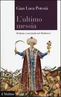 L'ultimo messia. Profezia e sovranità nel Medioevo