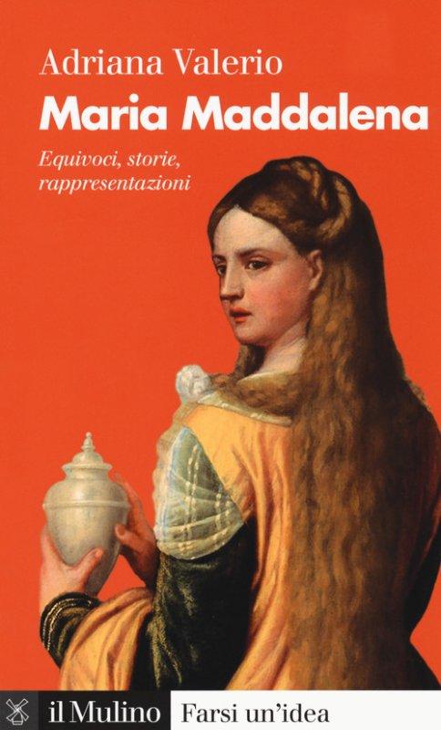 Maria Maddalena. Equivoci, storie, rappresentazioni