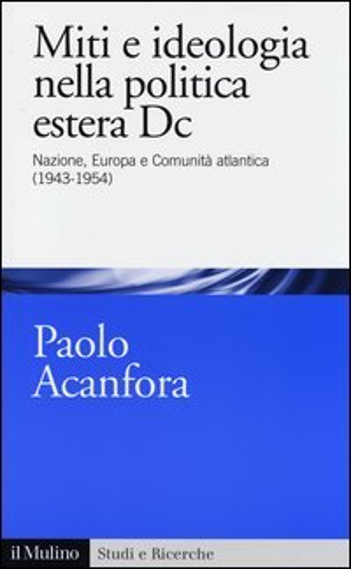 Miti e ideologia nella politica estera Dc. Nazione, Europa e Comunità atlantica (1943-1954)