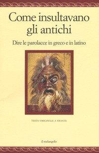 Come insultavano gli antichi. Dire le parolacce in greco e in latino. Testo greco e latino a fronte