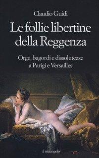 Le follie libertine della Reggenza. Orge, bagordi e dissolutezze a Parigi e Versailles