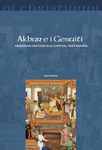 Akbar e i gesuiti. Missionari cristiani alla corte del Gran Moghul