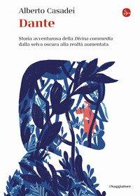 Dante. Storia avventurosa della Divina commedia dalla selva oscura alla realtà aumentata