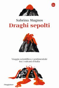 Draghi sepolti. Viaggio scientifico e sentimentale tra i vulcani d'Italia