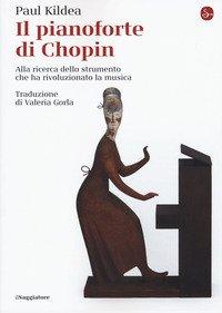 Il pianoforte di Chopin. Alla ricerca dello strumento che ha rivoluzionato la musica