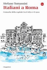 Italiani a Roma. Cronache della capitale tra il 1870 e il 1900