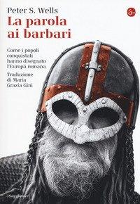 La parola ai barbari. Come i popoli conquistati hanno disegnato l'Europa romana