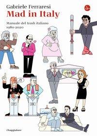 Mad in Italy. Manuale del trash italiano. 1980-2020