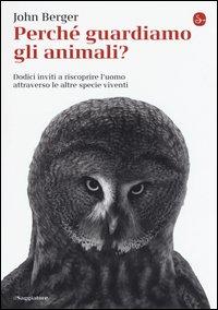 Perché guardiamo gli animali? Dodici inviti a riscoprire l'uomo attraverso le altre specie viventi