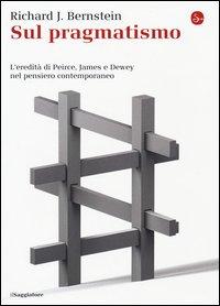 Sul pragmatismo. L'eredità di Peirce, James e Dewey nel pensiero contemporaneo