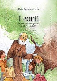 I santi. Piccole storie di grandi uomini e donne
