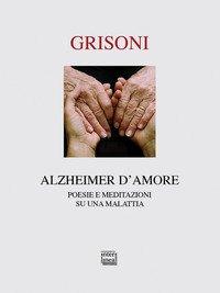 Alzheimer d'amore. Poesie e meditazioni su una malattia