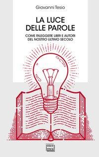 La luce delle parole. Come rileggere libri e autori del nostro ultimo secolo
