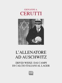 L'allenatore ad Auschwitz. Árpád Weisz: dai campi di calcio italiani al lager