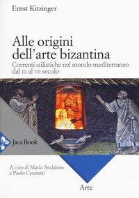 Alle Origini Dell`arte Bizantina. Correnti Stilistiche Nel Mondo Mediterraneo Dal Iii Al Vii Secolo