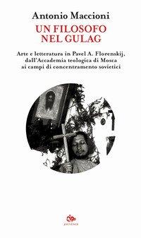 Un filosofo nel gulag. Arte e letteratura in Pavel A. Florenskij, dall'Accademia teologica di Mosca ai campi di concentramento sovietici