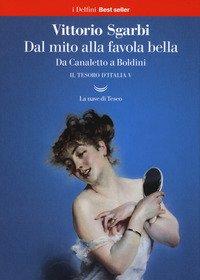 Dal mito alla favola bella. Da Canaletto a Boldini. Il tesoro d'Italia