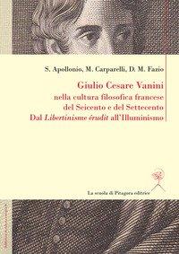 Giulio Cesare Vanini nella cultura filosofica francese del Seicento e del Settecento. Dal «Libertinisme érudit» all'Illuminismo