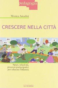 Crescere nella città. Spazi, relazioni, processi partecipativi per educare l'infanzia