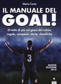 Il manuale del goal! Di tutto di più sul gioco del calcio: regole, campioni, storia, classifiche
