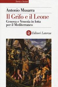 Il grifo e il leone. Genova e Venezia in lotta per il Mediterraneo