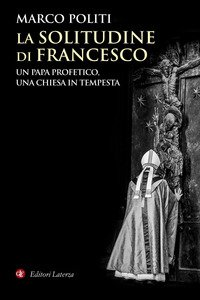 La solitudine di Francesco. Un papa profetico, una Chiesa in tempesta