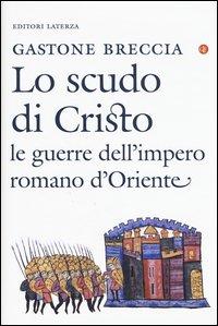 Lo scudo di Cristo. Le guerre dell'impero romano d'Oriente (IV-IX secolo)