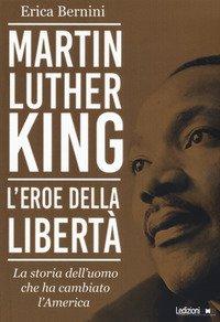 Martin Luther King. L'eroe della libertà. La storia dell'uomo che ha cambiato l'America