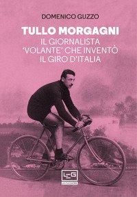 Tullo Morgagni. Il giornalista «volante» che inventò il Giro d'Italia
