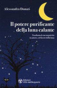 Il potere purificante della luna calante. Trasforma le tue negatività in amore, col favore della luna