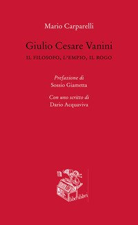 Giulio Cesare Vanini. Il filosofo, l'empio, il rogo