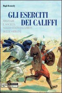 Eserciti dei califfi. Militari e società nello stato islamico delle origini